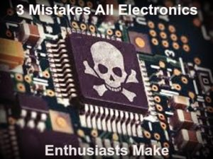 3 Common Mistakes All Electronics Hobbyists and Enthusiasts Make